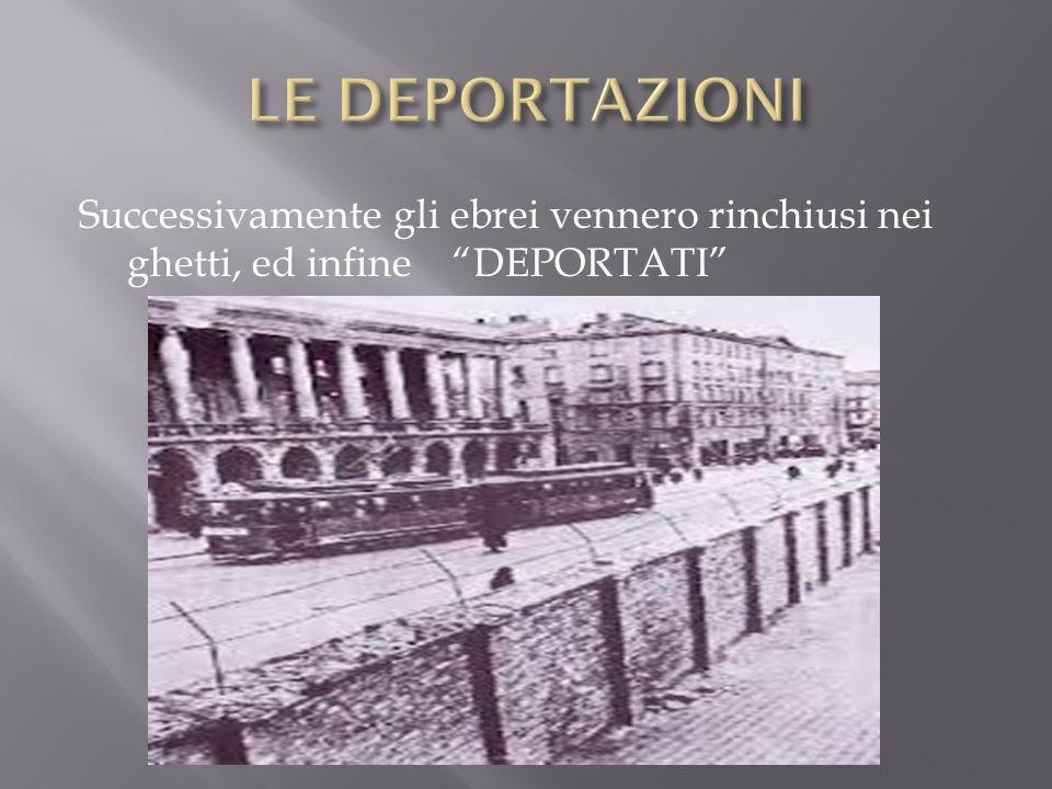 LE DEPORTAZIONI Successivamente gli ebrei vennero rinchiusi nei ghetti, ed infine DEPORTATI