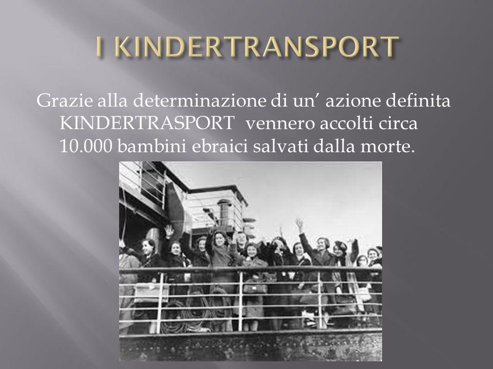 I KINDERTRANSPORT Grazie alla determinazione di un' azione definita KINDERTRASPORT vennero accolti circa 10.000 bambini ebraici salvati dalla morte.