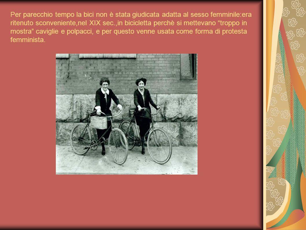 Per parecchio tempo la bici non è stata giudicata adatta al sesso femminile:era ritenuto sconveniente,nel XIX sec.,in bicicletta perchè si mettevano troppo in mostra caviglie e polpacci, e per questo venne usata come forma di protesta femminista.