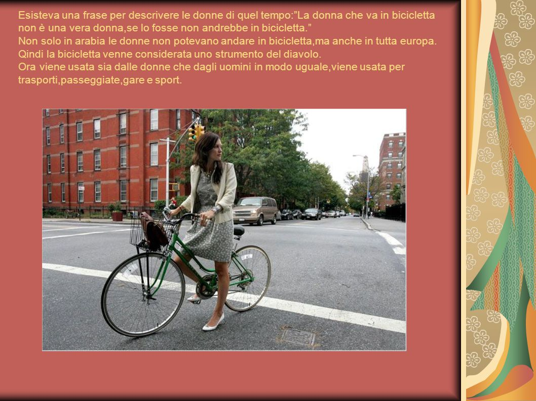 Esisteva una frase per descrivere le donne di quel tempo: La donna che va in bicicletta non è una vera donna,se lo fosse non andrebbe in bicicletta. Non solo in arabia le donne non potevano andare in bicicletta,ma anche in tutta europa.