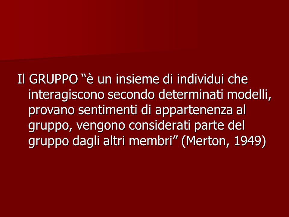 Il GRUPPO è un insieme di individui che interagiscono secondo determinati modelli, provano sentimenti di appartenenza al gruppo, vengono considerati parte del gruppo dagli altri membri (Merton, 1949)