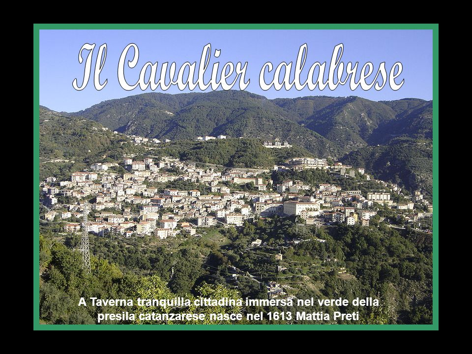 Il Cavalier calabrese A Taverna tranquilla cittadina immersa nel verde della presila catanzarese nasce nel 1613 Mattia Preti.