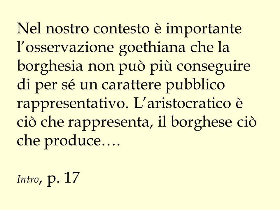 Nel nostro contesto è importante l'osservazione goethiana che la borghesia non può più conseguire di per sé un carattere pubblico rappresentativo.
