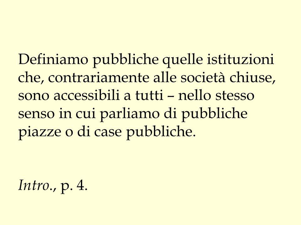 Definiamo pubbliche quelle istituzioni che, contrariamente alle società chiuse, sono accessibili a tutti – nello stesso senso in cui parliamo di pubbliche piazze o di case pubbliche.