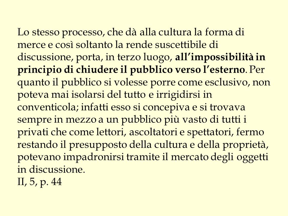 Lo stesso processo, che dà alla cultura la forma di merce e così soltanto la rende suscettibile di discussione, porta, in terzo luogo, all'impossibilità in principio di chiudere il pubblico verso l'esterno.