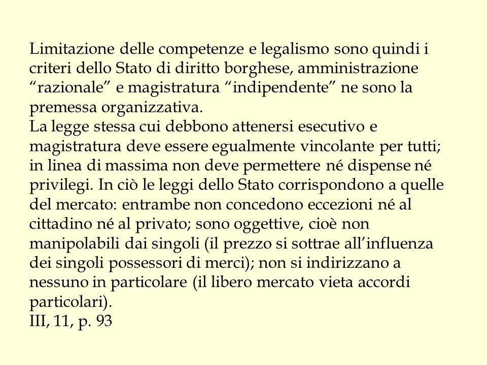 Limitazione delle competenze e legalismo sono quindi i criteri dello Stato di diritto borghese, amministrazione razionale e magistratura indipendente ne sono la premessa organizzativa.