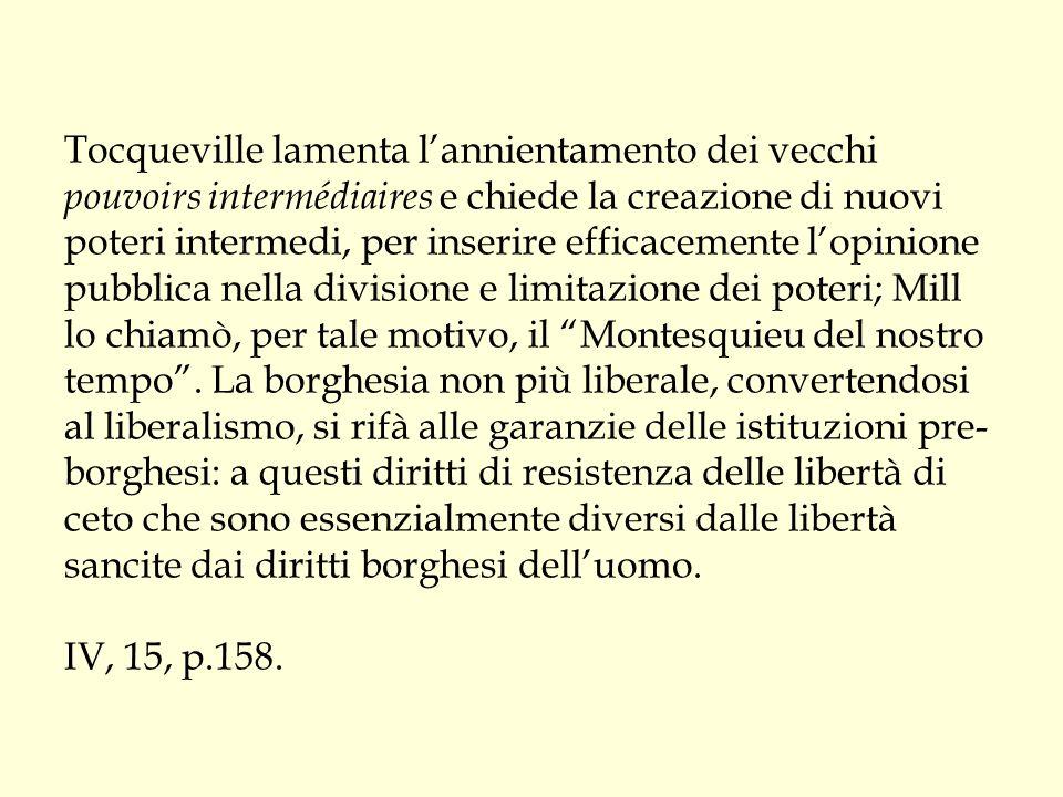 Tocqueville lamenta l'annientamento dei vecchi pouvoirs intermédiaires e chiede la creazione di nuovi poteri intermedi, per inserire efficacemente l'opinione pubblica nella divisione e limitazione dei poteri; Mill lo chiamò, per tale motivo, il Montesquieu del nostro tempo .