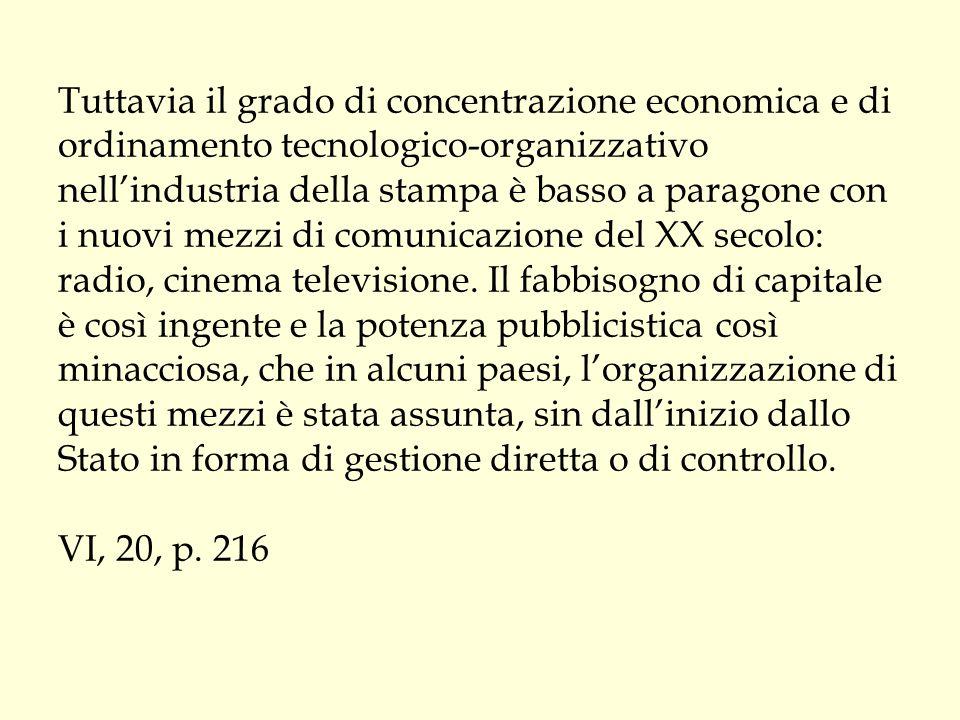 Tuttavia il grado di concentrazione economica e di ordinamento tecnologico-organizzativo nell'industria della stampa è basso a paragone con i nuovi mezzi di comunicazione del XX secolo: radio, cinema televisione.