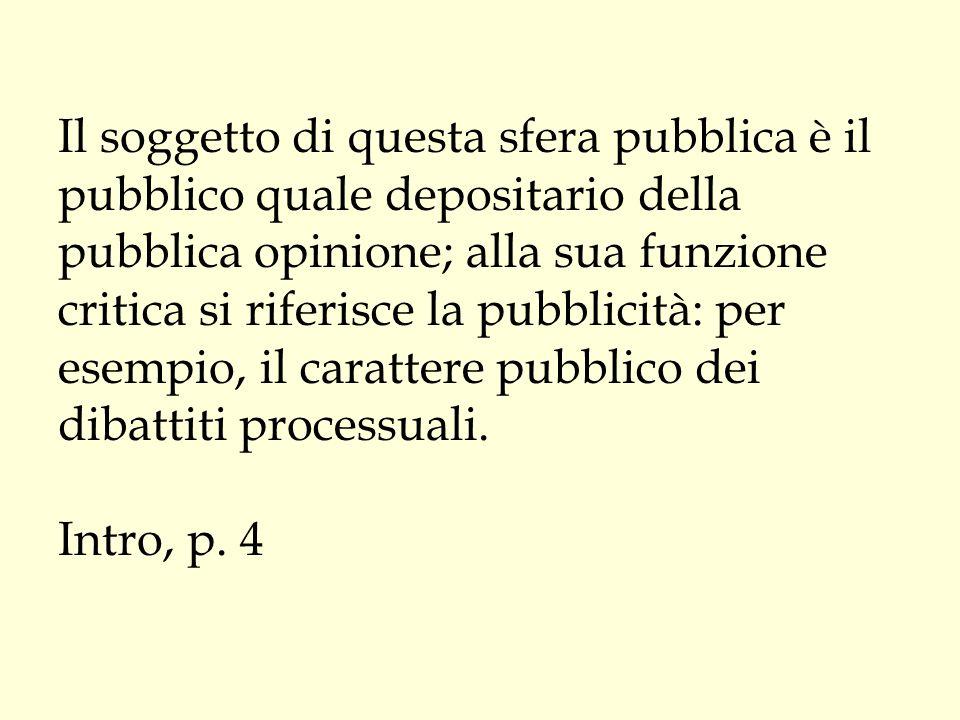 Il soggetto di questa sfera pubblica è il pubblico quale depositario della pubblica opinione; alla sua funzione critica si riferisce la pubblicità: per esempio, il carattere pubblico dei dibattiti processuali.