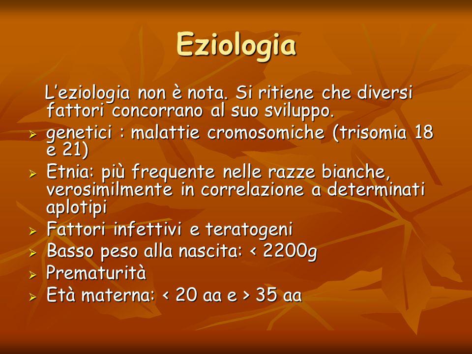 Eziologia L'eziologia non è nota. Si ritiene che diversi fattori concorrano al suo sviluppo. genetici : malattie cromosomiche (trisomia 18 e 21)