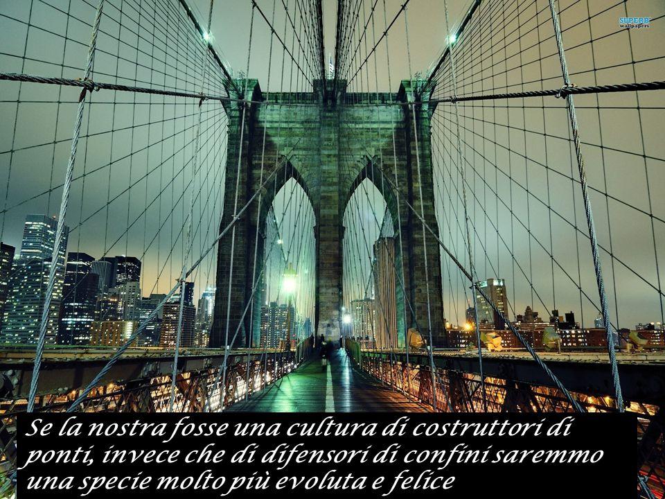 Se la nostra fosse una cultura di costruttori di ponti, invece che di difensori di confini saremmo una specie molto più evoluta e felice