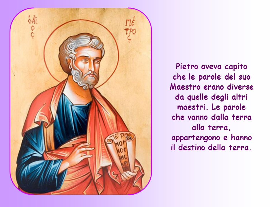 Pietro aveva capito che le parole del suo Maestro erano diverse da quelle degli altri maestri.