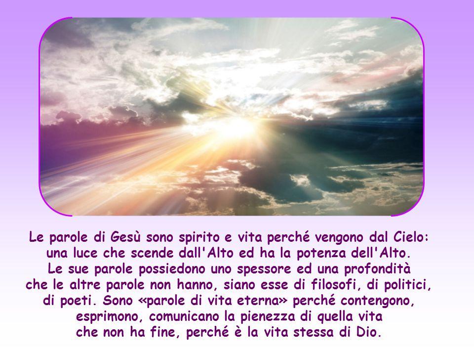 Le parole di Gesù sono spirito e vita perché vengono dal Cielo: una luce che scende dall Alto ed ha la potenza dell Alto.