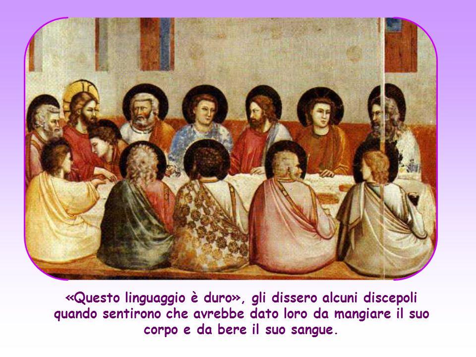 «Questo linguaggio è duro», gli dissero alcuni discepoli quando sentirono che avrebbe dato loro da mangiare il suo corpo e da bere il suo sangue.
