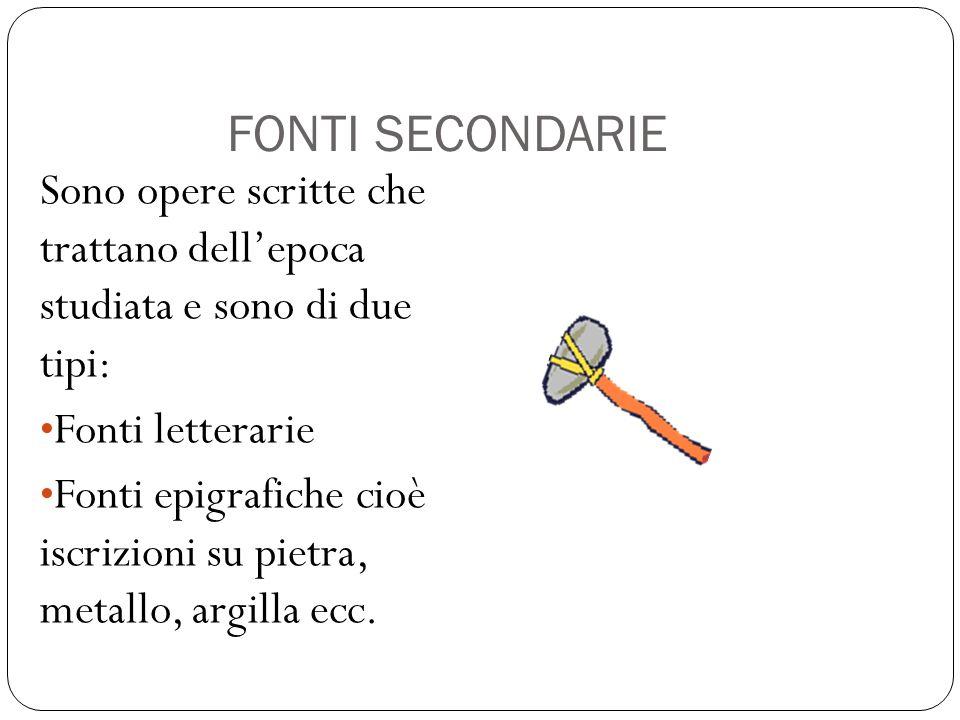FONTI SECONDARIE Sono opere scritte che trattano dell'epoca studiata e sono di due tipi: Fonti letterarie.