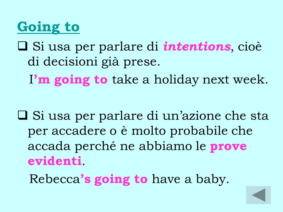 Going to Si usa per parlare di intentions, cioè di decisioni già prese. I'm going to take a holiday next week.