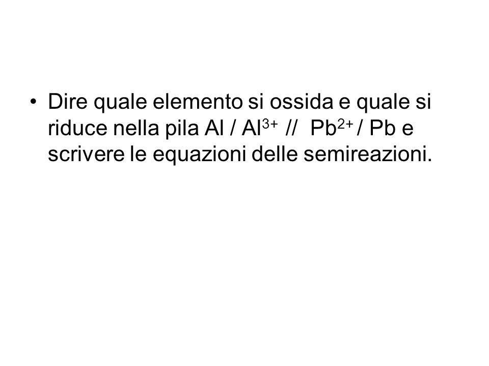 Dire quale elemento si ossida e quale si riduce nella pila Al / Al3+ // Pb2+ / Pb e scrivere le equazioni delle semireazioni.