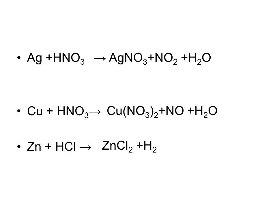 Ag +HNO3 → Cu + HNO3→ Zn + HCl → AgNO3+NO2 +H2O Cu(NO3)2+NO +H2O ZnCl2 +H2