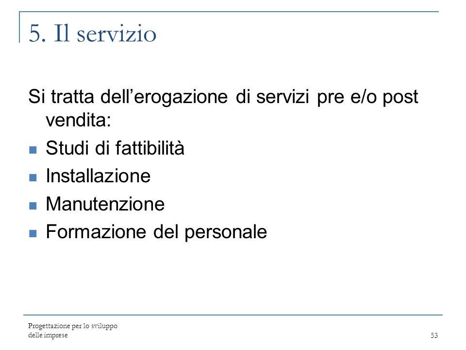 5. Il servizio Si tratta dell'erogazione di servizi pre e/o post vendita: Studi di fattibilità. Installazione.