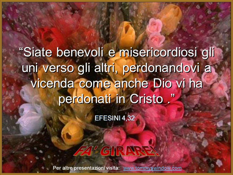 Siate benevoli e misericordiosi gli uni verso gli altri, perdonandovi a vicenda come anche Dio vi ha perdonati in Cristo .