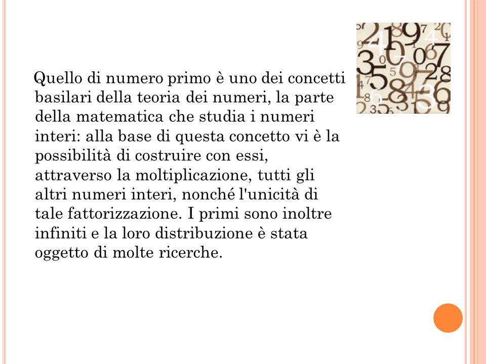 Quello di numero primo è uno dei concetti basilari della teoria dei numeri, la parte della matematica che studia i numeri interi: alla base di questa concetto vi è la possibilità di costruire con essi, attraverso la moltiplicazione, tutti gli altri numeri interi, nonché l unicità di tale fattorizzazione.