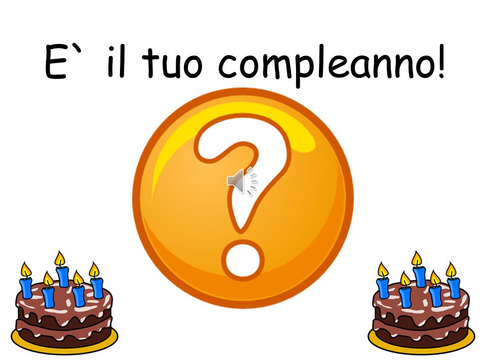 E` il tuo compleanno! It's your birthday!