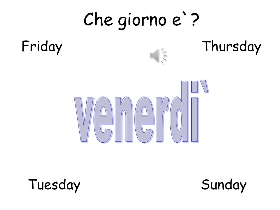 Che giorno e` Friday Thursday venerdi` Tuesday Sunday
