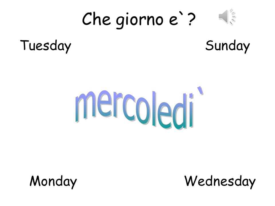 Che giorno e` Tuesday Sunday mercoledi` Monday Wednesday