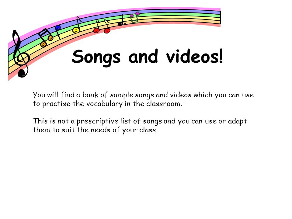 Songs and videos! You will find a bank of sample songs and videos which you can use to practise the vocabulary in the classroom.