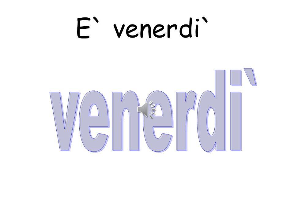 E` venerdi` venerdi`