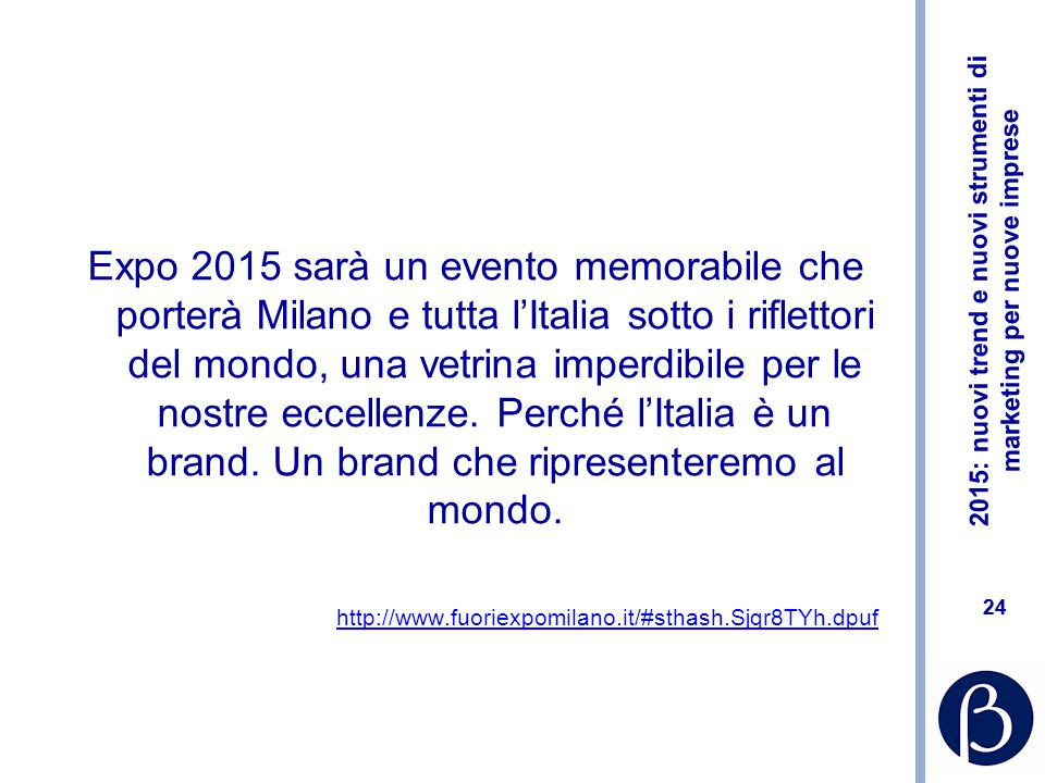 Expo 2015 sarà un evento memorabile che porterà Milano e tutta l'Italia sotto i riflettori del mondo, una vetrina imperdibile per le nostre eccellenze. Perché l'Italia è un brand. Un brand che ripresenteremo al mondo.