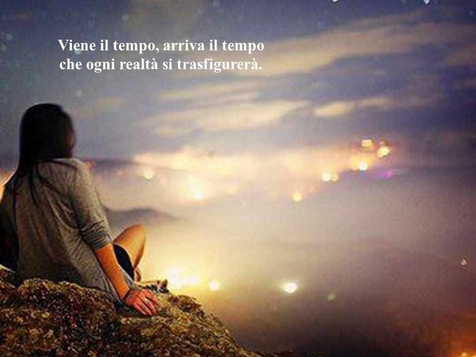 Viene il tempo, arriva il tempo che ogni realtà si trasfigurerà.