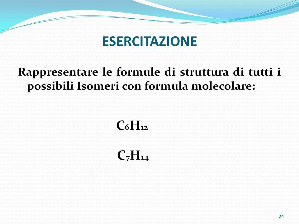 ESERCITAZIONE Rappresentare le formule di struttura di tutti i possibili Isomeri con formula molecolare: