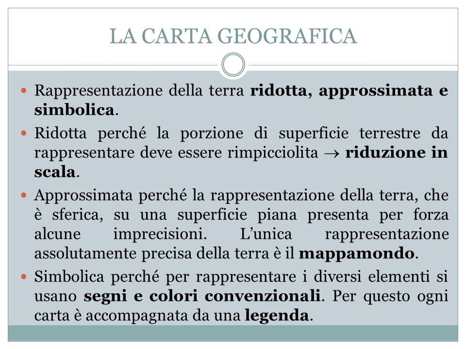 LA CARTA GEOGRAFICA Rappresentazione della terra ridotta, approssimata e simbolica.