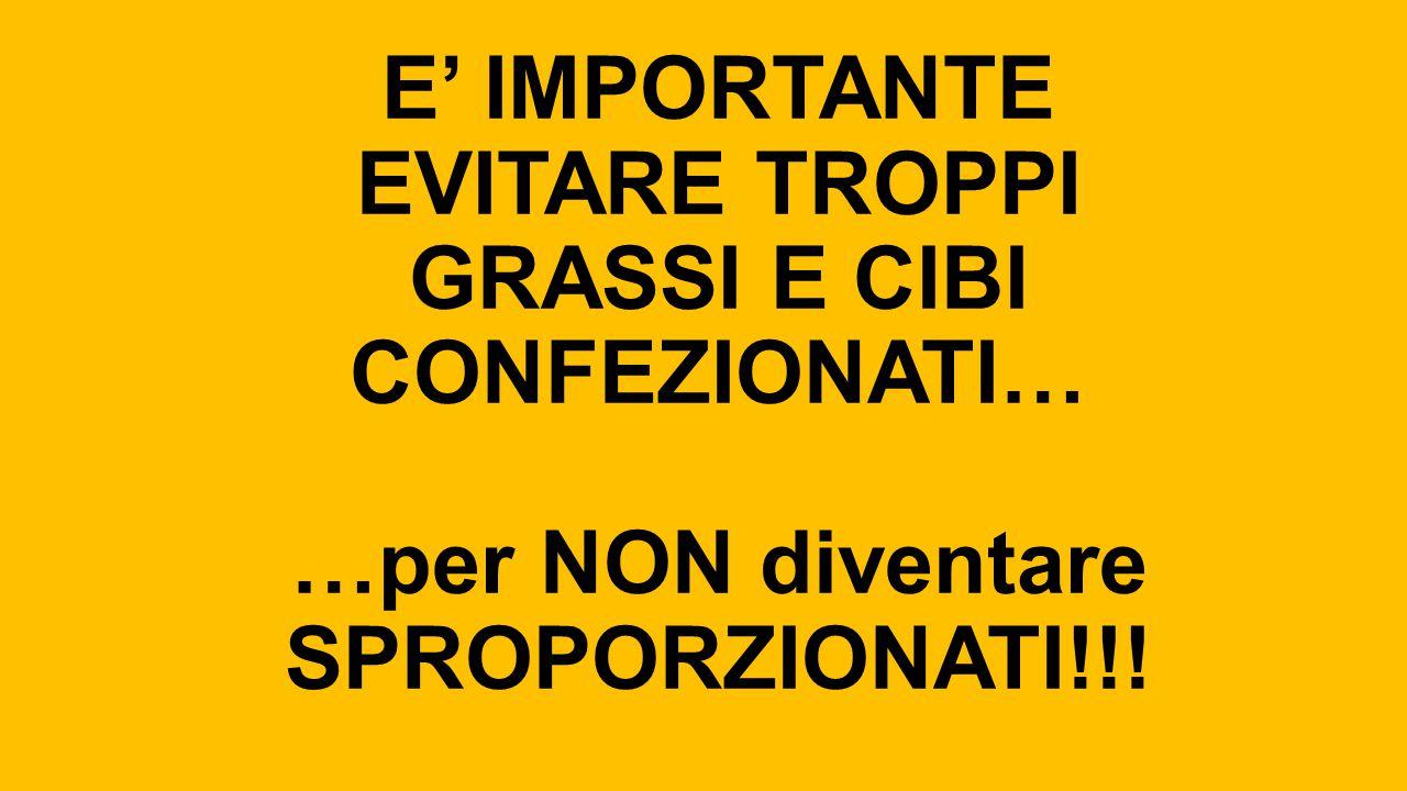 E' IMPORTANTE EVITARE TROPPI GRASSI E CIBI CONFEZIONATI… …per NON diventare SPROPORZIONATI!!!