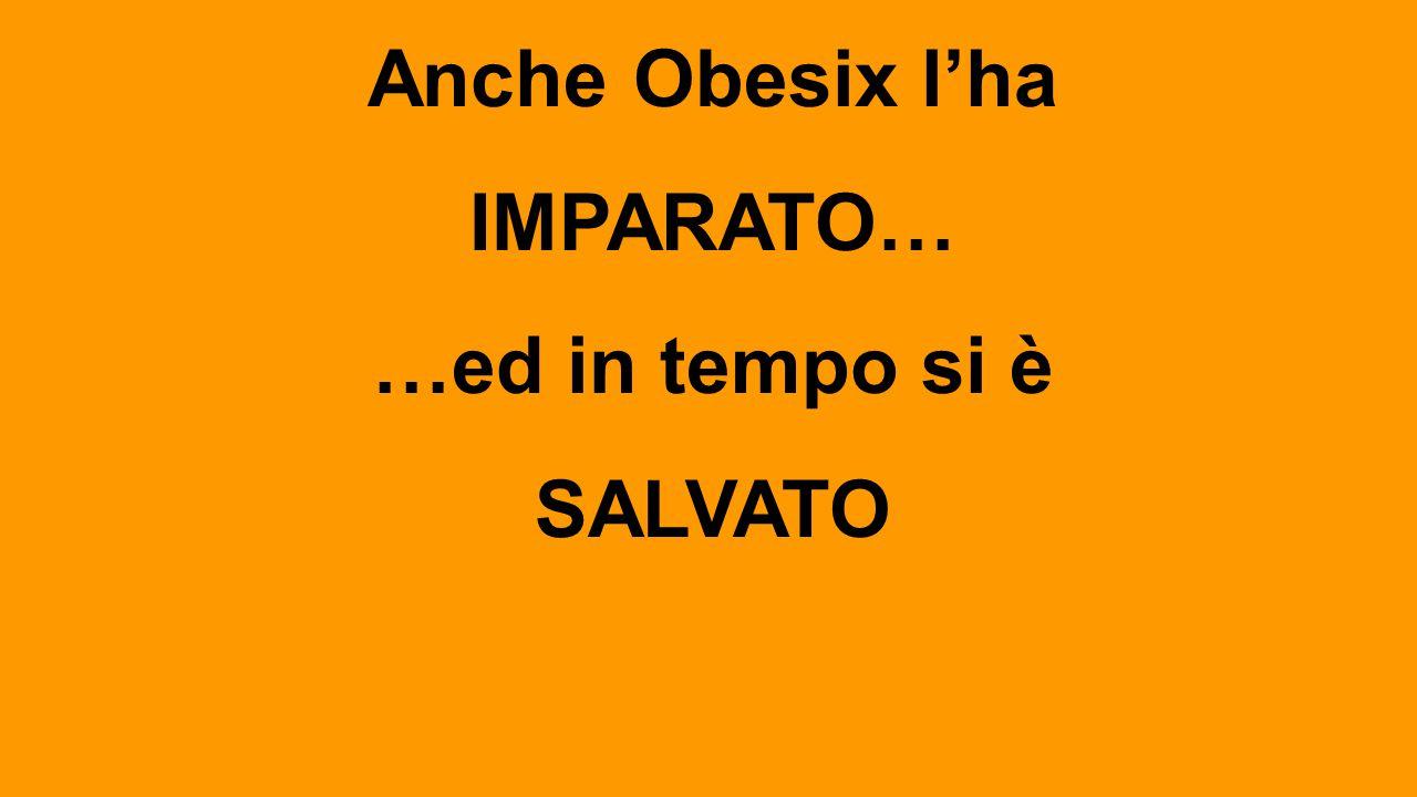 Anche Obesix l'ha IMPARATO… …ed in tempo si è SALVATO
