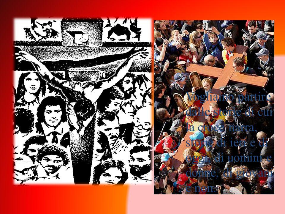 Vogliamo partire dalle storie di cui la croce narra, storie di ieri e di oggi, di uomini e donne, di giovani e non.