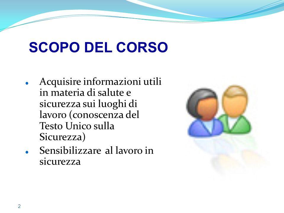 SCOPO DEL CORSO Acquisire informazioni utili in materia di salute e sicurezza sui luoghi di lavoro (conoscenza del Testo Unico sulla Sicurezza)
