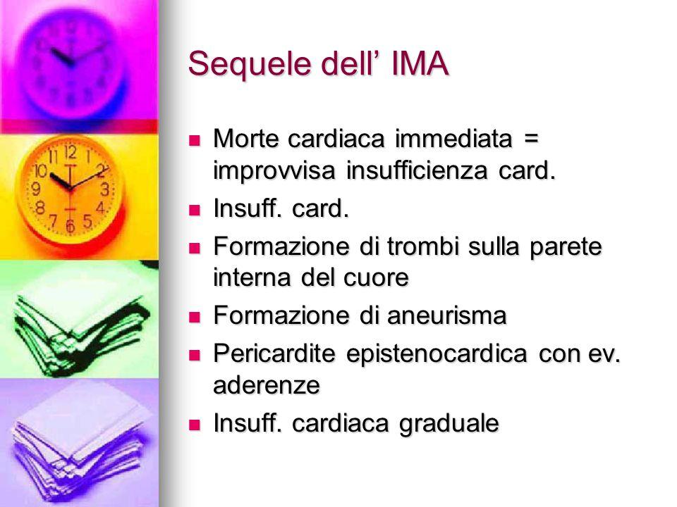Sequele dell' IMA Morte cardiaca immediata = improvvisa insufficienza card. Insuff. card. Formazione di trombi sulla parete interna del cuore.
