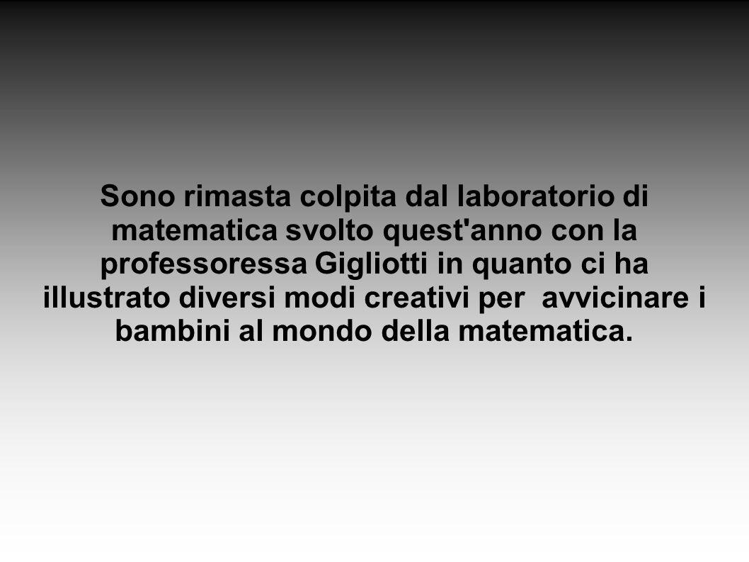 Sono rimasta colpita dal laboratorio di matematica svolto quest anno con la professoressa Gigliotti in quanto ci ha illustrato diversi modi creativi per avvicinare i bambini al mondo della matematica.