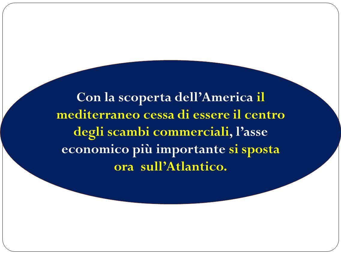 Con la scoperta dell'America il mediterraneo cessa di essere il centro degli scambi commerciali, l'asse economico più importante si sposta ora sull'Atlantico.