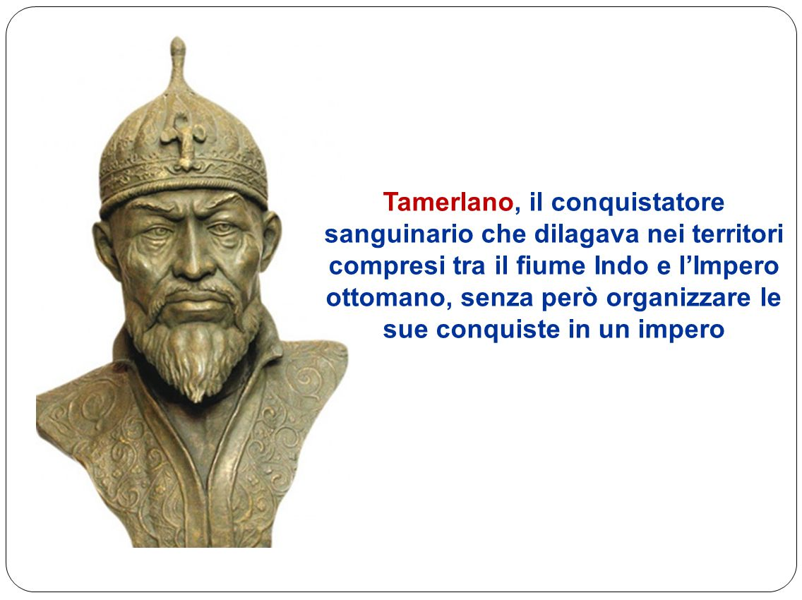 Tamerlano, il conquistatore sanguinario che dilagava nei territori compresi tra il fiume Indo e l'Impero ottomano, senza però organizzare le sue conquiste in un impero