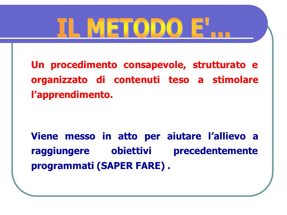 IL METODO E ... Un procedimento consapevole, strutturato e organizzato di contenuti teso a stimolare l'apprendimento.