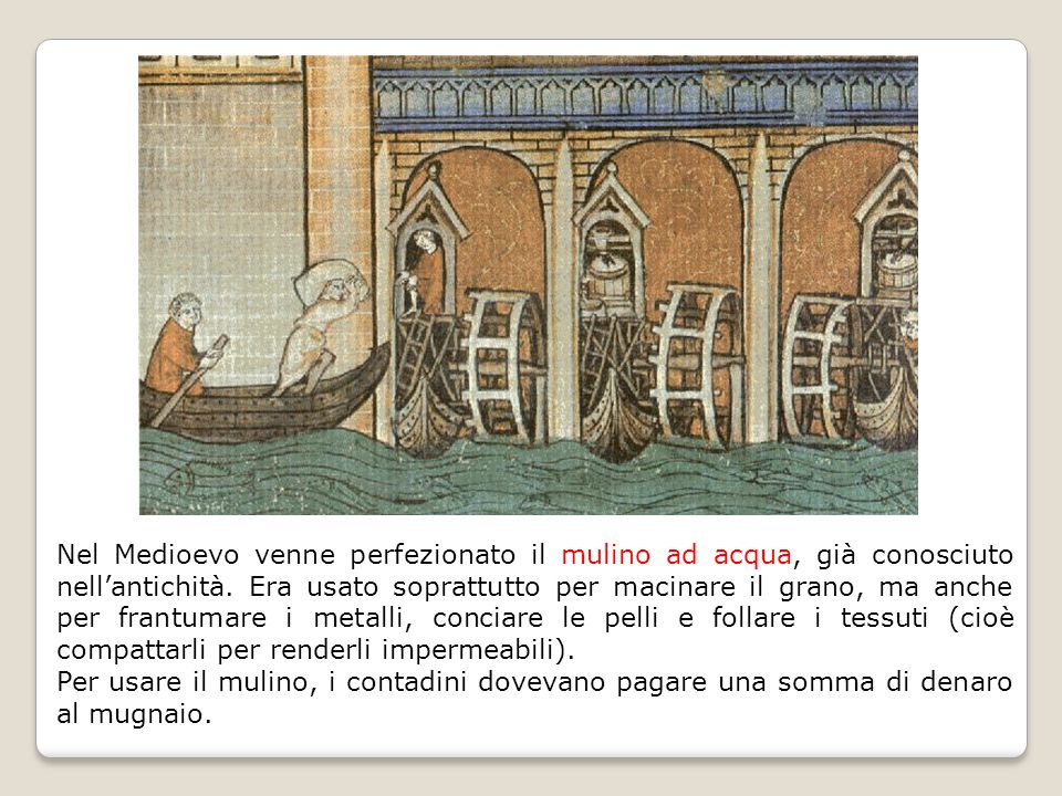 Nel Medioevo venne perfezionato il mulino ad acqua, già conosciuto nell'antichità. Era usato soprattutto per macinare il grano, ma anche per frantumare i metalli, conciare le pelli e follare i tessuti (cioè compattarli per renderli impermeabili).
