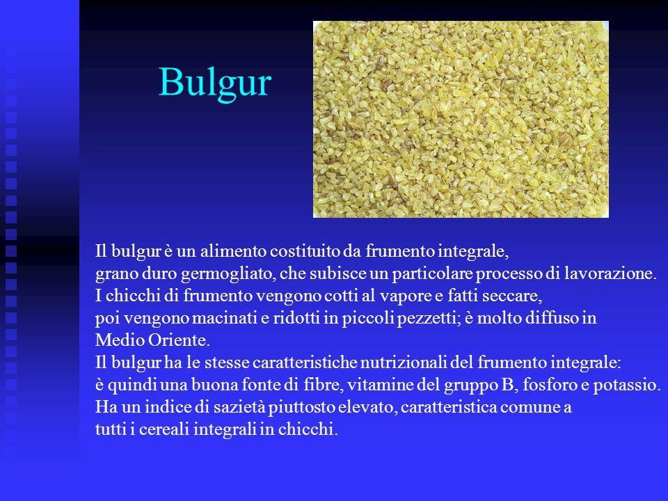 Bulgur Il bulgur è un alimento costituito da frumento integrale,