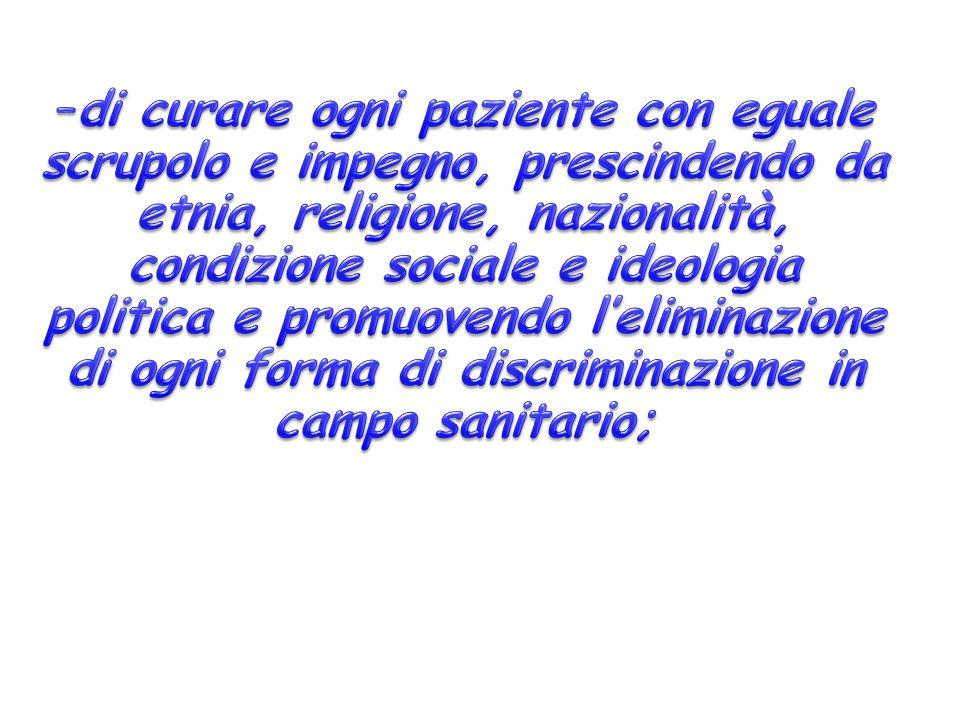di curare ogni paziente con eguale scrupolo e impegno, prescindendo da etnia, religione, nazionalità, condizione sociale e ideologia politica e promuovendo l'eliminazione di ogni forma di discriminazione in campo sanitario;