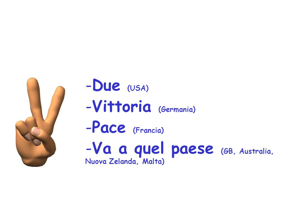 Due (USA) Vittoria (Germania) Pace (Francia) Va a quel paese (GB, Australia, Nuova Zelanda, Malta)