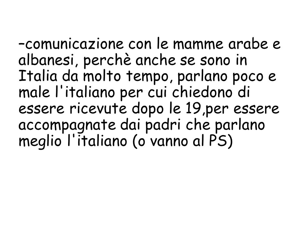 comunicazione con le mamme arabe e albanesi, perchè anche se sono in Italia da molto tempo, parlano poco e male l italiano per cui chiedono di essere ricevute dopo le 19,per essere accompagnate dai padri che parlano meglio l italiano (o vanno al PS)