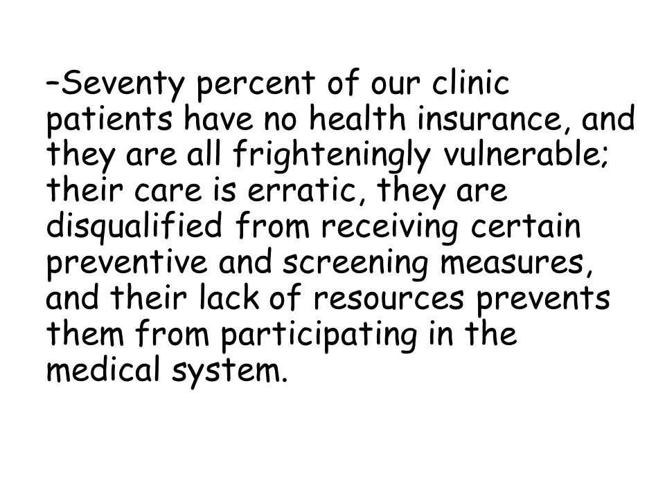 Seventy percent of our clinic patients have no health insurance, and they are all frighteningly vulnerable; their care is erratic, they are disqualified from receiving certain preventive and screening measures, and their lack of resources prevents them from participating in the medical system.