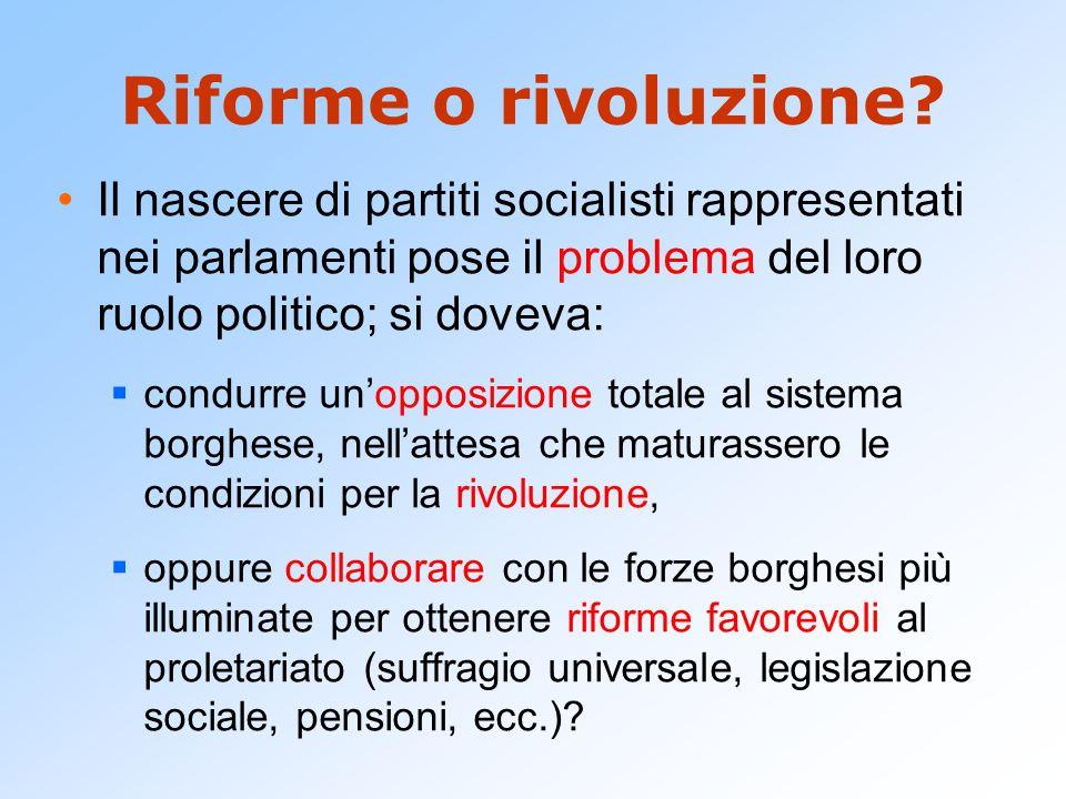 Riforme o rivoluzione Il nascere di partiti socialisti rappresentati nei parlamenti pose il problema del loro ruolo politico; si doveva: